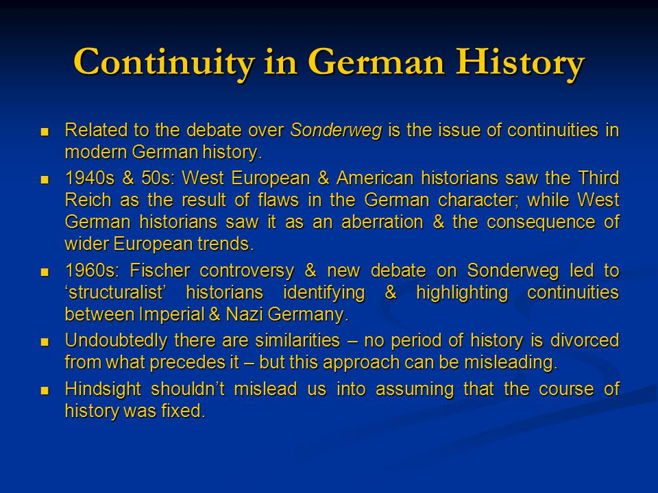 Continuity in German History Related to the debate over Sonderweg is the issue of continuities in modern German history. Related to the debate over So