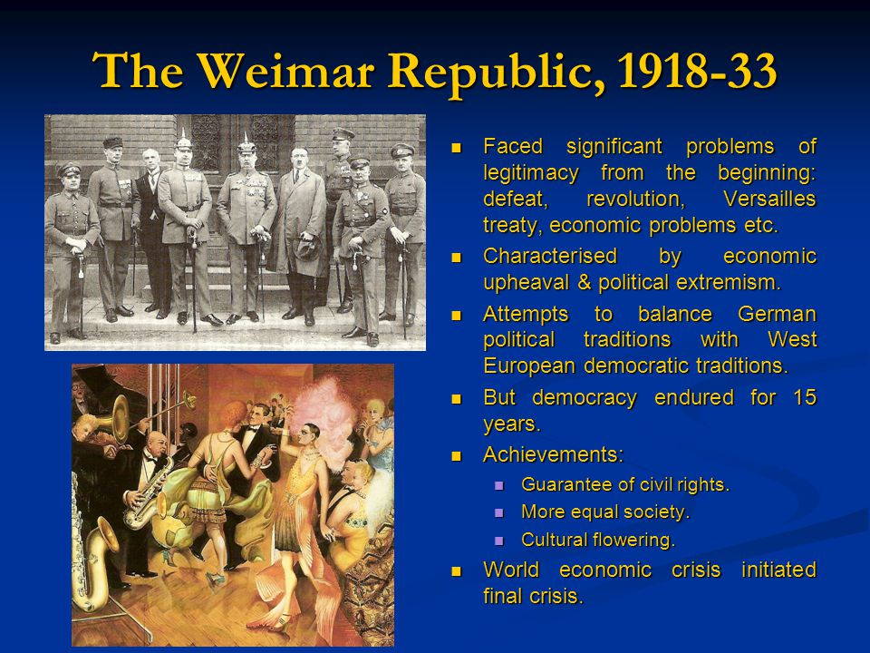 The Weimar Republic, 1918-33 Faced significant problems of legitimacy from the beginning: defeat, revolution, Versailles treaty, economic problems etc