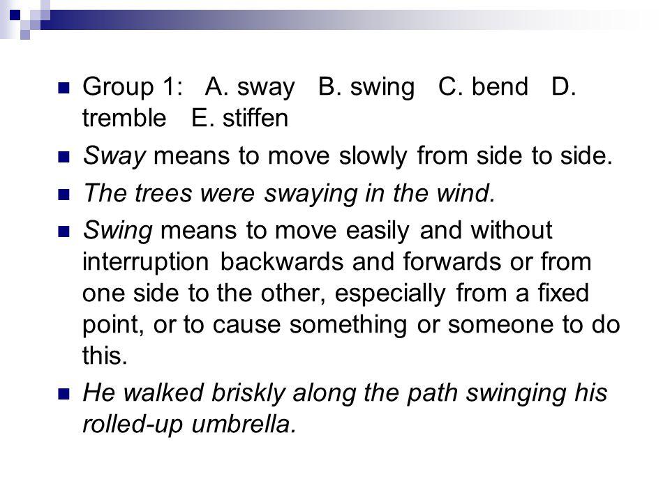 Group 1: A. sway B. swing C. bend D. tremble E.