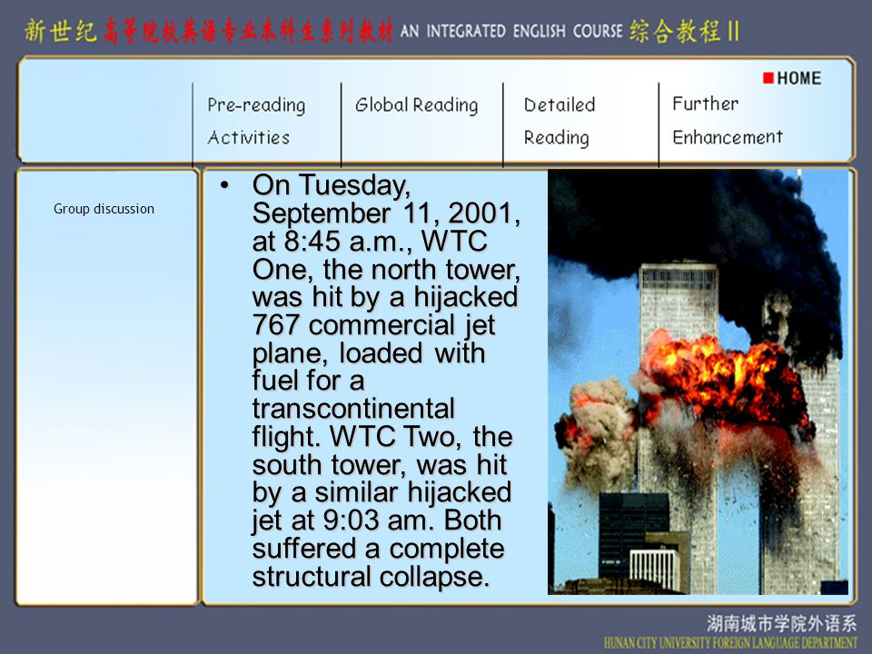 On Tuesday, September 11, 2001, at 8:45 a.m., WTC One, the north tower, was hit by a hijacked 767 commercial jet plane, loaded with fuel for a transcontinental flight.