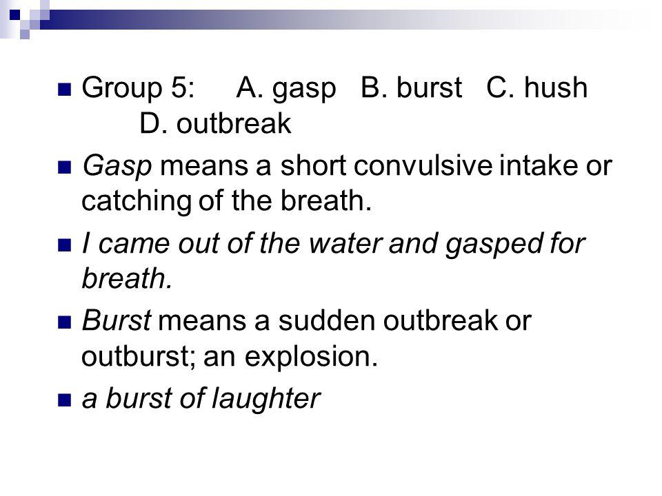 Group 5: A. gasp B. burst C. hush D.