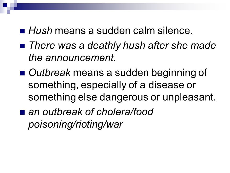 Hush means a sudden calm silence. There was a deathly hush after she made the announcement.