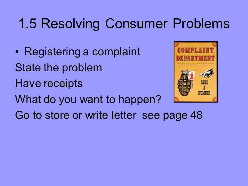 1.5 Resolving Consumer Problems Registering a complaint State the problem Have receipts What do you want to happen? Go to store or write letter see pa