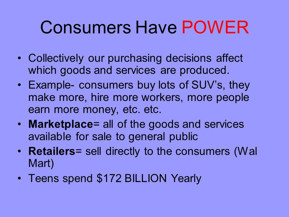 Consumers Have POWER Collectively our purchasing decisions affect which goods and services are produced. Example- consumers buy lots of SUV's, they ma