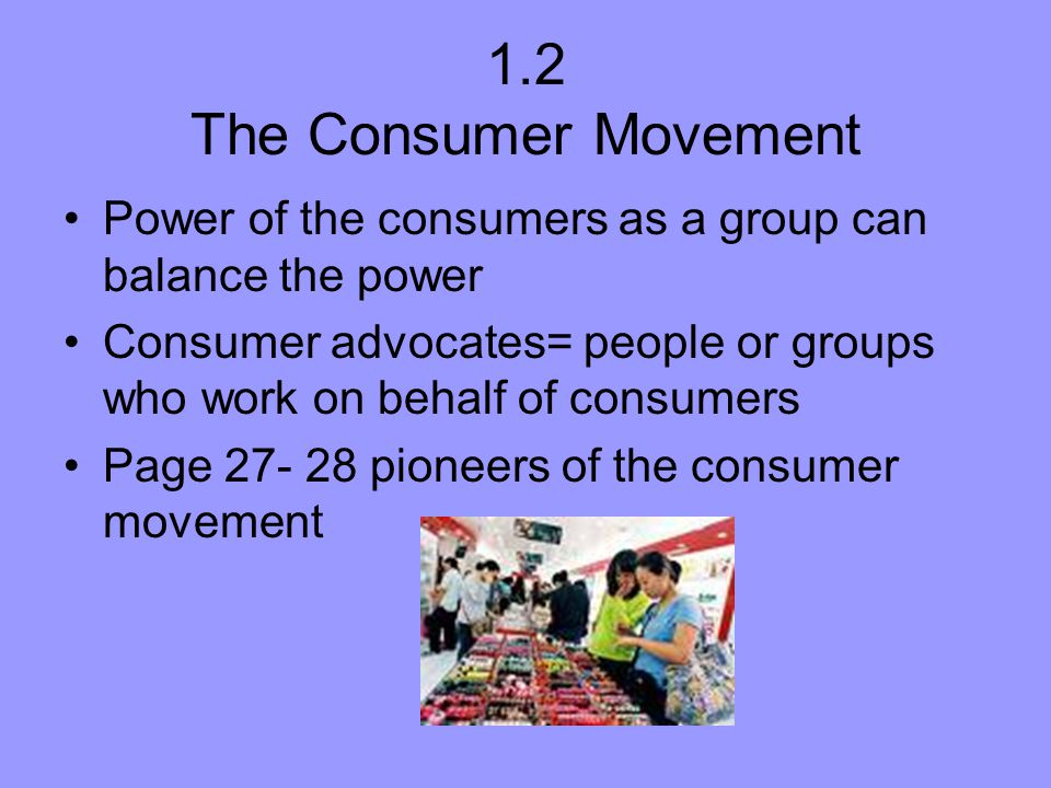 1.2 The Consumer Movement Power of the consumers as a group can balance the power Consumer advocates= people or groups who work on behalf of consumers
