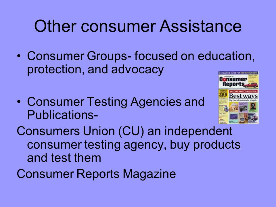 Better Business Bureau- offers reports on local business that consumers report Consumer affairs department Consumer action panels Media