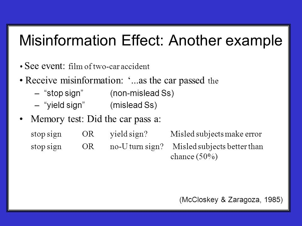 Misinformation Effect: Another example See event: film of two-car accident Receive misinformation: '...as the car passed the – stop sign (non-mislead Ss) – yield sign (mislead Ss) Memory test: Did the car pass a: stop sign ORyield sign Misled subjects make error stop sign OR no-U turn sign.