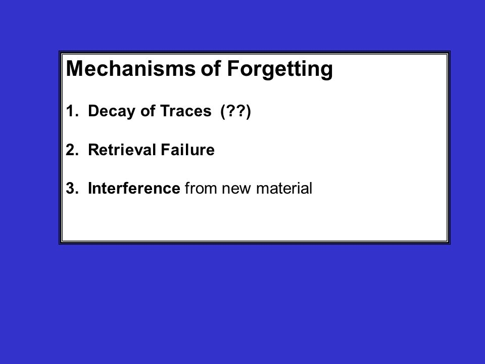 Mechanisms of Forgetting 1. Decay of Traces ( ) 2.