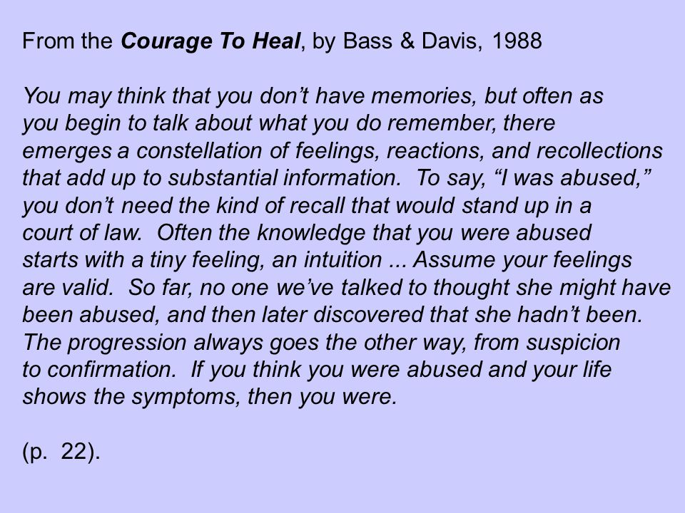 From the Courage To Heal, by Bass & Davis, 1988 You may think that you don't have memories, but often as you begin to talk about what you do remember, there emerges a constellation of feelings, reactions, and recollections that add up to substantial information.