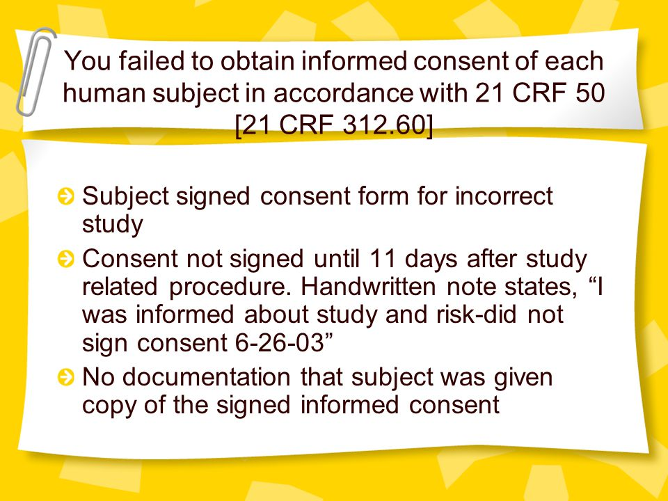 You failed to obtain informed consent of each human subject in accordance with 21 CRF 50 [21 CRF 312.60] No written documentation that IC was obtained