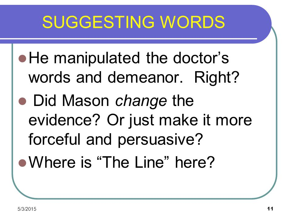 5/3/2015 11 SUGGESTING WORDS He manipulated the doctor's words and demeanor. Right? Did Mason change the evidence? Or just make it more forceful and p