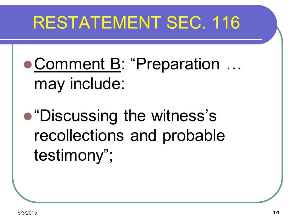 """5/3/2015 14 RESTATEMENT SEC. 116 Comment B: """"Preparation … may include: """"Discussing the witness's recollections and probable testimony"""";"""