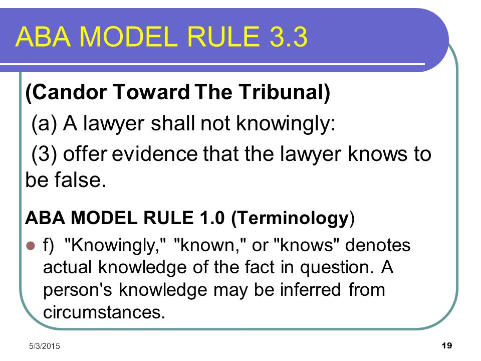 5/3/2015 19 ABA MODEL RULE 3.3 (Candor Toward The Tribunal) (a) A lawyer shall not knowingly: (3) offer evidence that the lawyer knows to be false. AB