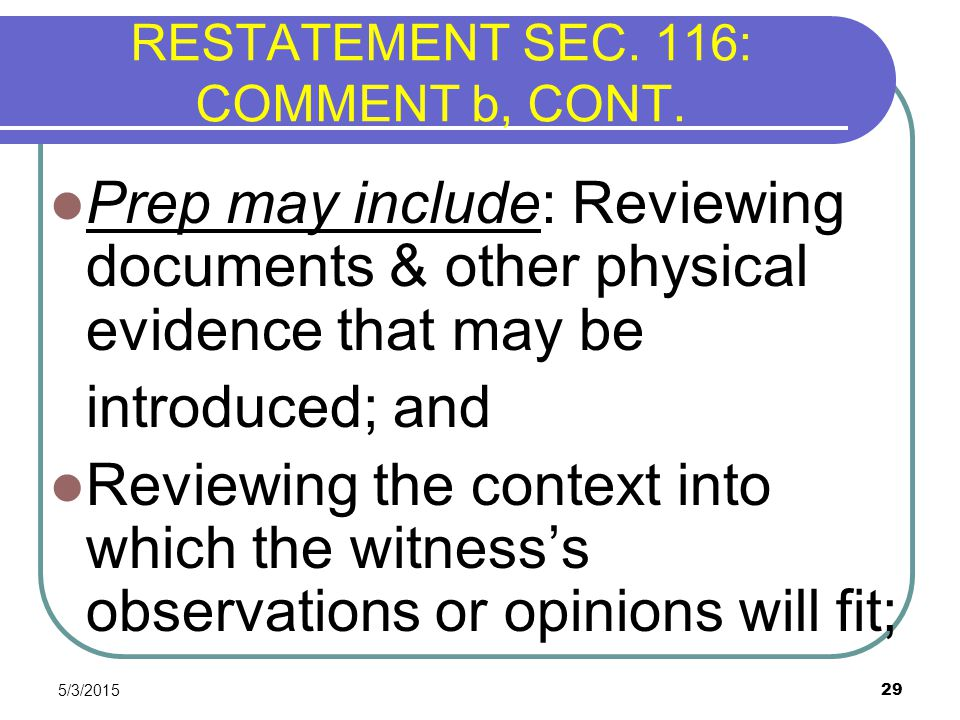 5/3/2015 29 RESTATEMENT SEC. 116: COMMENT b, CONT. Prep may include: Reviewing documents & other physical evidence that may be introduced; and Reviewi