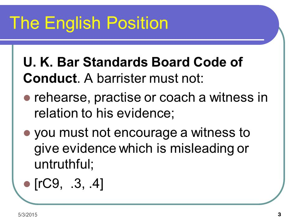 The English Position U. K. Bar Standards Board Code of Conduct. A barrister must not: rehearse, practise or coach a witness in relation to his evidenc