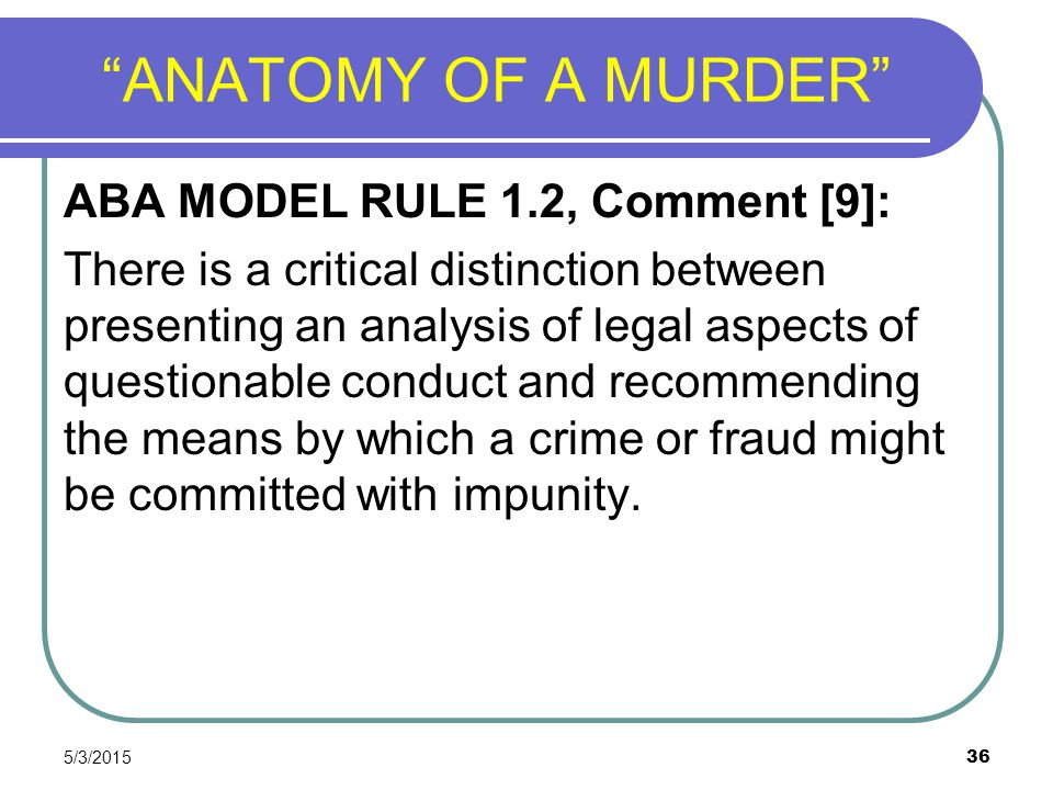"""5/3/2015 36 """"ANATOMY OF A MURDER"""" ABA MODEL RULE 1.2, Comment [9]: There is a critical distinction between presenting an analysis of legal aspects of"""