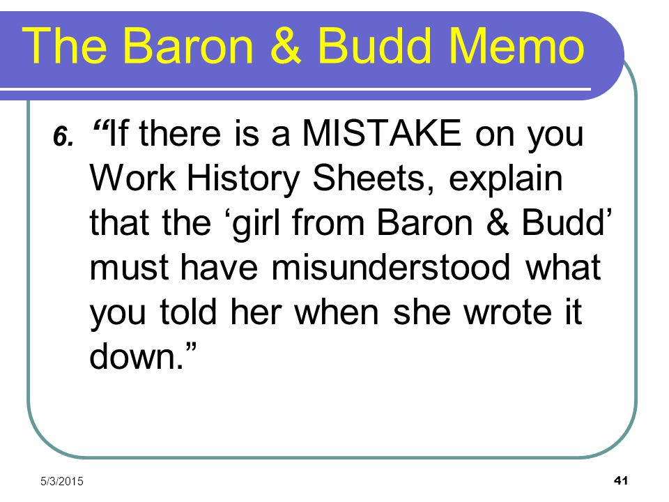 """The Baron & Budd Memo 6. """"If there is a MISTAKE on you Work History Sheets, explain that the 'girl from Baron & Budd' must have misunderstood what you"""