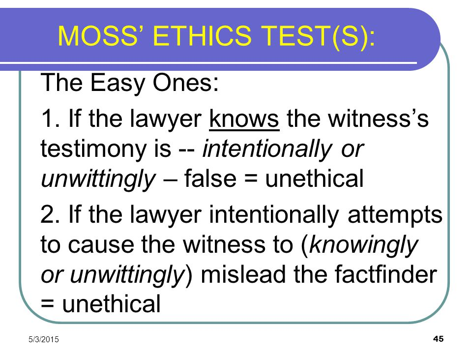 5/3/2015 45 MOSS' ETHICS TEST(S): The Easy Ones : 1. If the lawyer knows the witness's testimony is -- intentionally or unwittingly – false = unethica