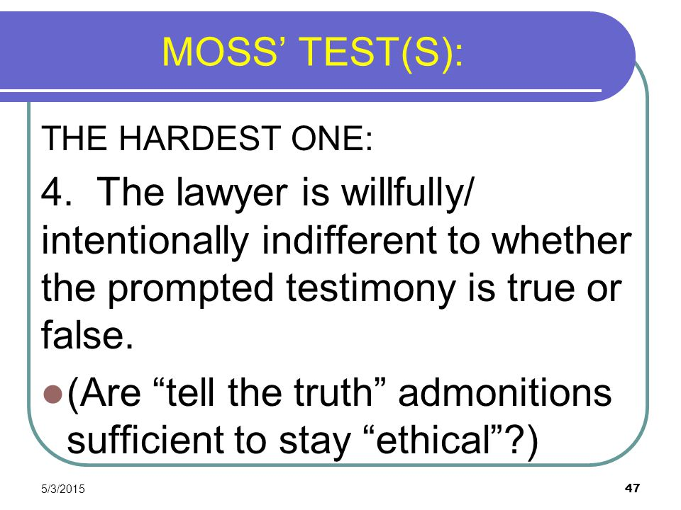 5/3/2015 47 MOSS' TEST(S): THE HARDEST ONE: 4. The lawyer is willfully/ intentionally indifferent to whether the prompted testimony is true or false.