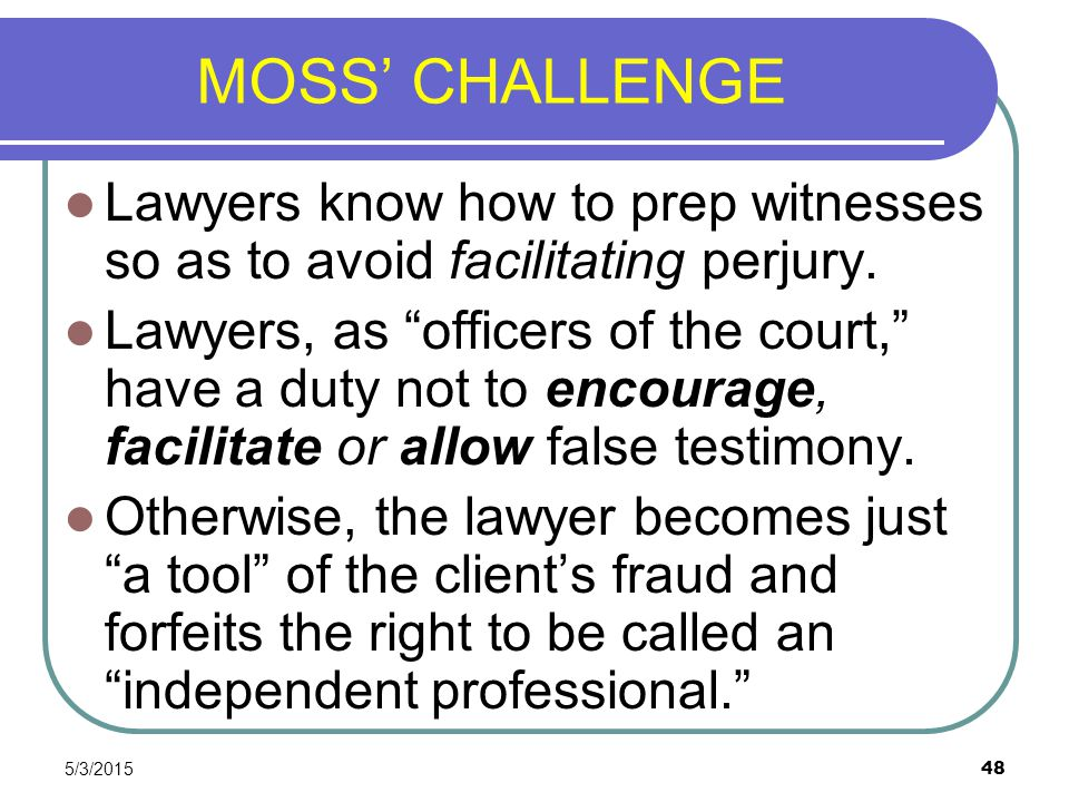 """5/3/2015 48 MOSS' CHALLENGE Lawyers know how to prep witnesses so as to avoid facilitating perjury. Lawyers, as """"officers of the court,"""" have a duty n"""