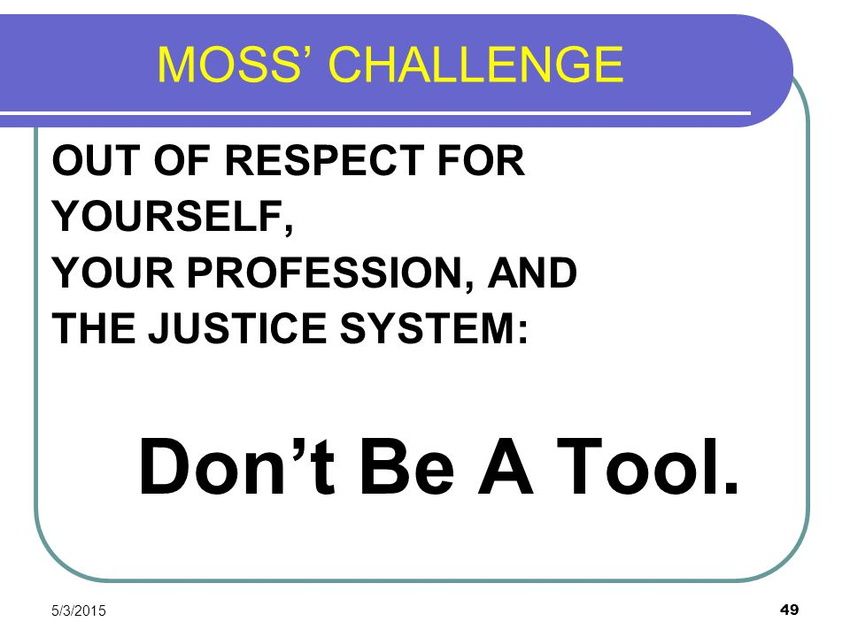 5/3/2015 49 MOSS' CHALLENGE OUT OF RESPECT FOR YOURSELF, YOUR PROFESSION, AND THE JUSTICE SYSTEM: Don't Be A Tool.