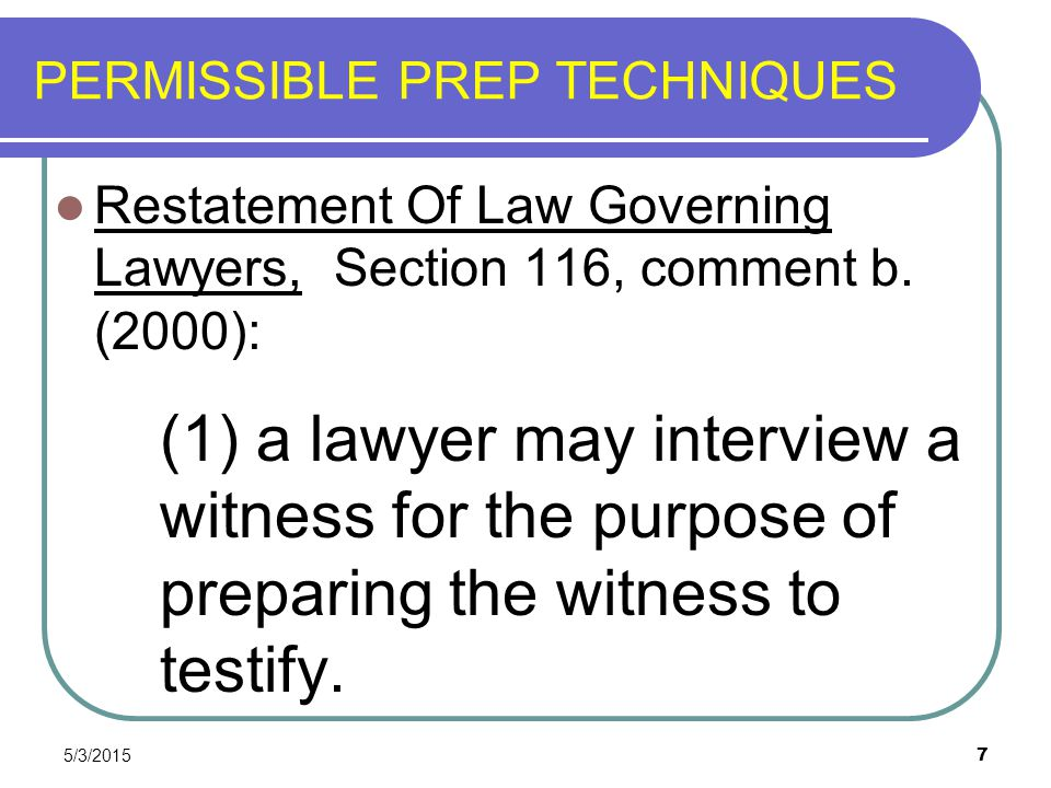 5/3/2015 7 PERMISSIBLE PREP TECHNIQUES Restatement Of Law Governing Lawyers, Section 116, comment b. (2000): (1) a lawyer may interview a witness for
