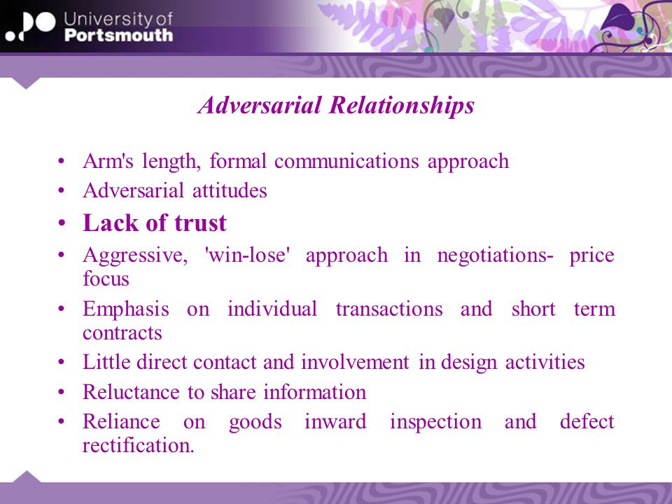 Adversarial Relationships Arm's length, formal communications approach Adversarial attitudes Lack of trust Aggressive, 'win-lose' approach in negotiat