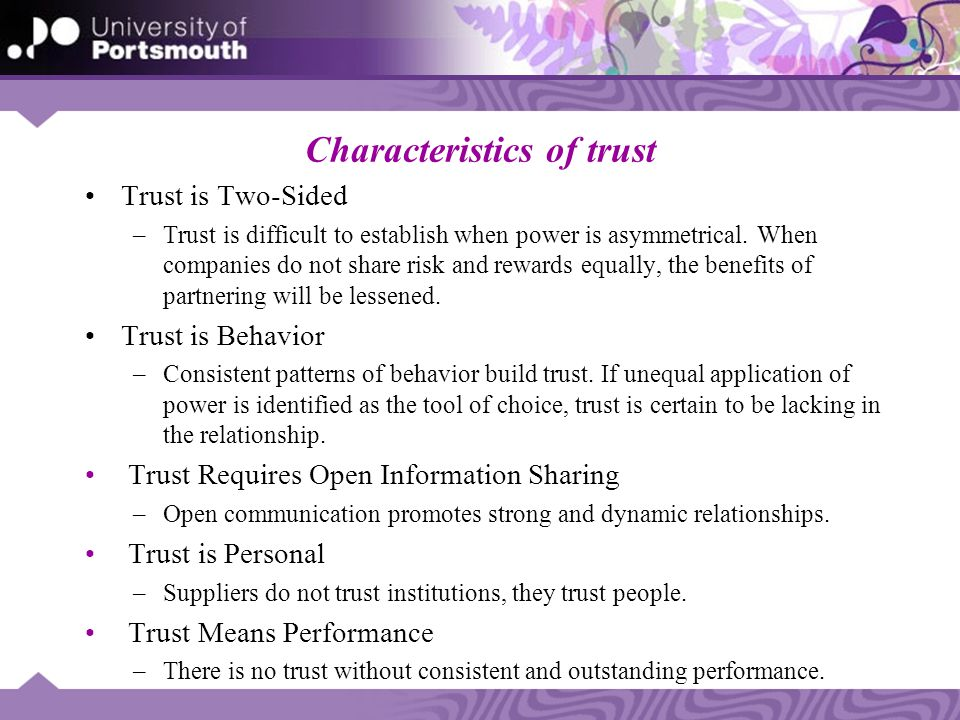 Characteristics of trust Trust is Two-Sided –Trust is difficult to establish when power is asymmetrical. When companies do not share risk and rewards