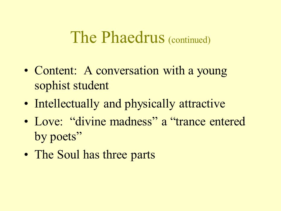 The Phaedrus (continued) Content: A conversation with a young sophist student Intellectually and physically attractive Love: divine madness a trance entered by poets The Soul has three parts