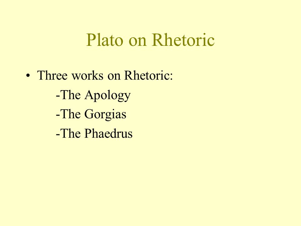 Plato on Rhetoric Three works on Rhetoric: -The Apology -The Gorgias -The Phaedrus