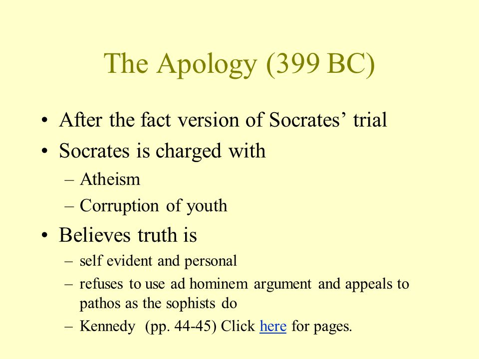 The Apology (399 BC) After the fact version of Socrates' trial Socrates is charged with –Atheism –Corruption of youth Believes truth is –self evident and personal –refuses to use ad hominem argument and appeals to pathos as the sophists do –Kennedy (pp.