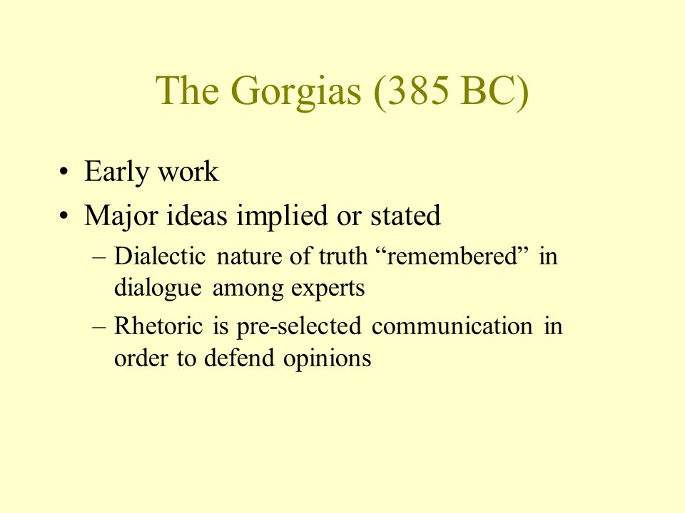 The Gorgias (385 BC) Early work Major ideas implied or stated –Dialectic nature of truth remembered in dialogue among experts –Rhetoric is pre-selected communication in order to defend opinions