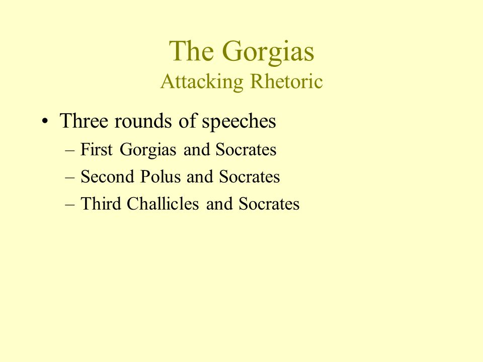 The Gorgias Attacking Rhetoric Three rounds of speeches –First Gorgias and Socrates –Second Polus and Socrates –Third Challicles and Socrates
