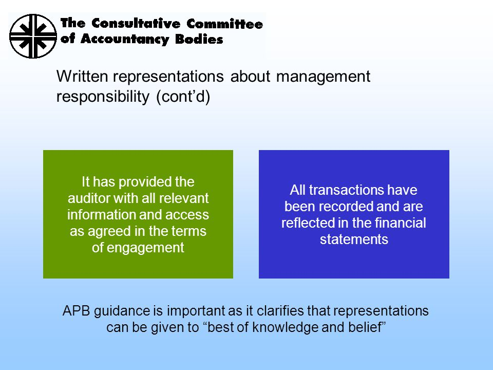 Written representations about management responsibility (cont'd) It has provided the auditor with all relevant information and access as agreed in the terms of engagement All transactions have been recorded and are reflected in the financial statements APB guidance is important as it clarifies that representations can be given to best of knowledge and belief