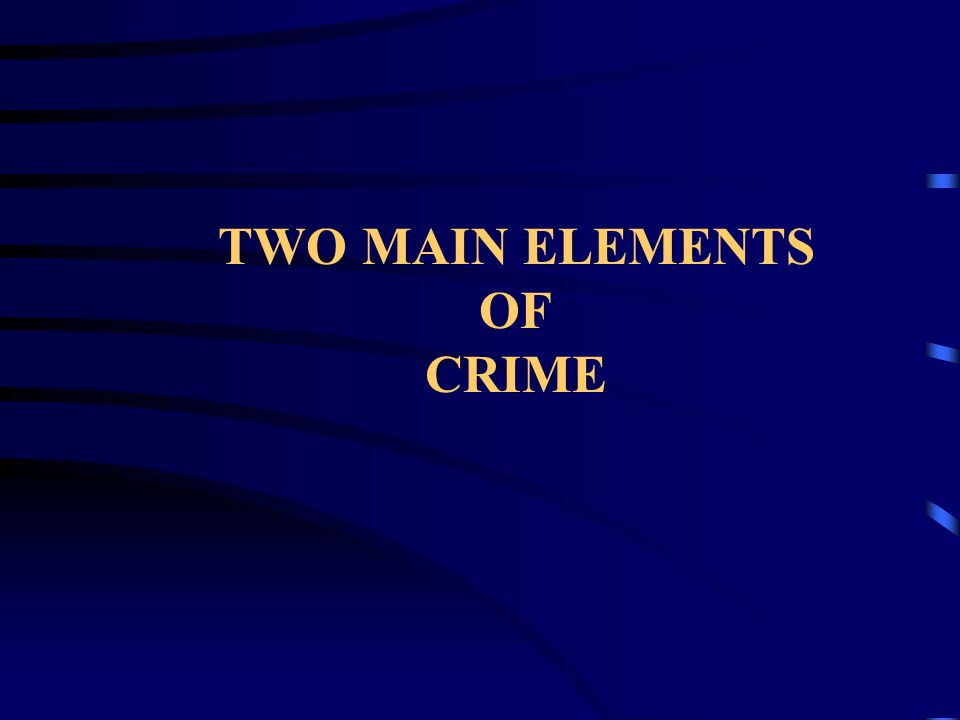 TWO MAIN ELEMENTS OF CRIME