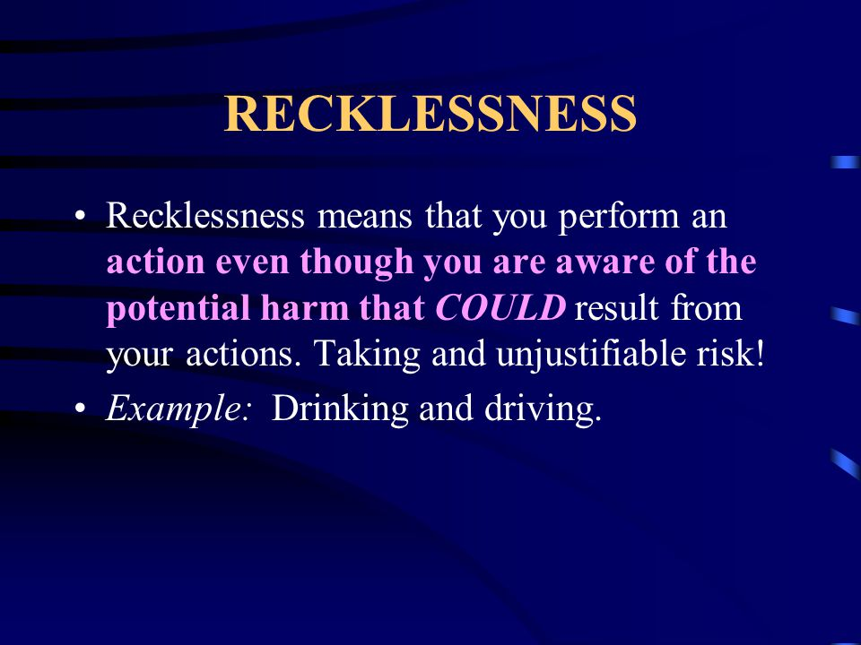 RECKLESSNESS Recklessness means that you perform an action even though you are aware of the potential harm that COULD result from your actions. Taking