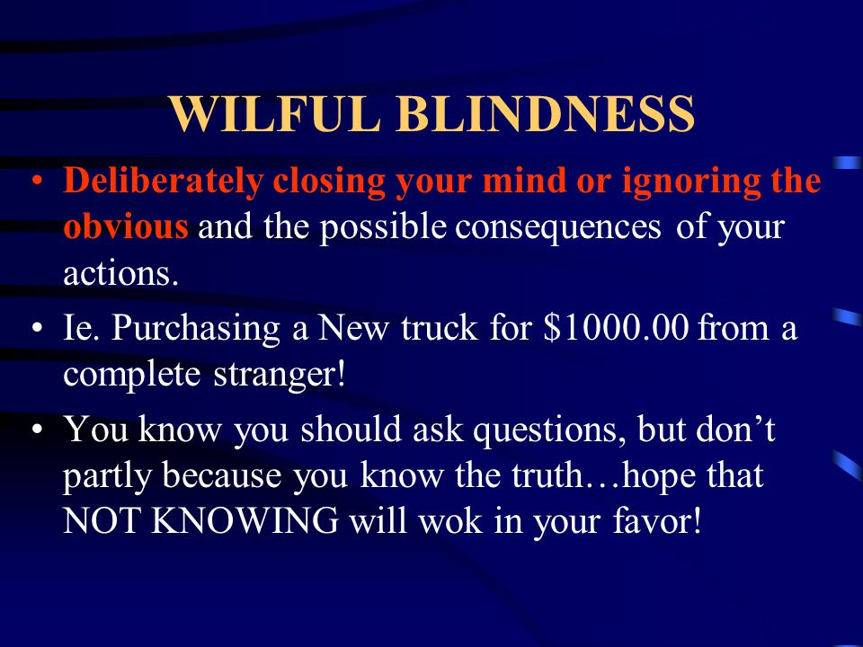 WILFUL BLINDNESS Deliberately closing your mind or ignoring the obvious and the possible consequences of your actions. Ie. Purchasing a New truck for