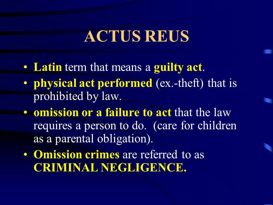 ACTUS REUS Latin term that means a guilty act. physical act performed (ex.-theft) that is prohibited by law. omission or a failure to act that the law