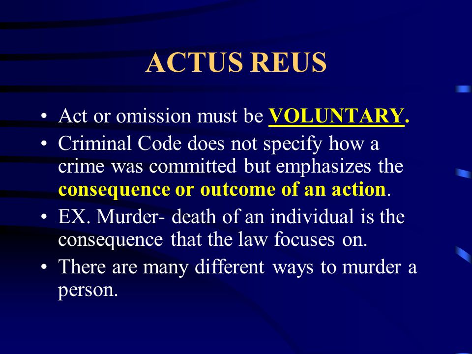 ACTUS REUS Act or omission must be VOLUNTARY. Criminal Code does not specify how a crime was committed but emphasizes the consequence or outcome of an
