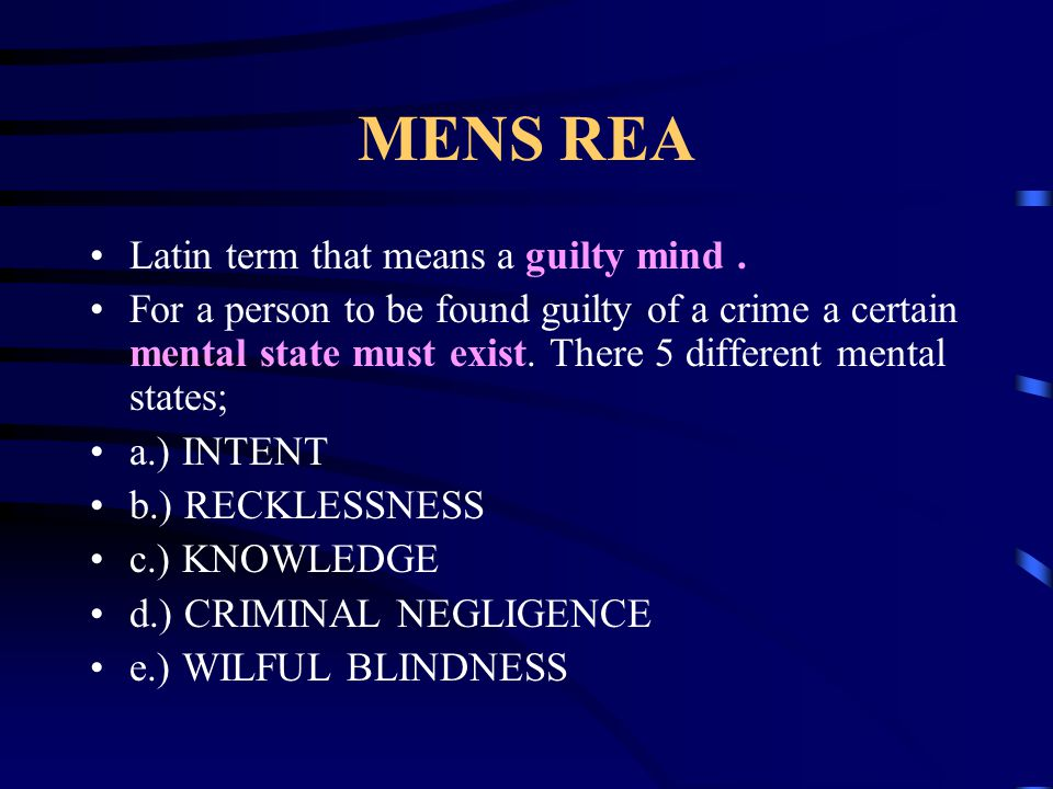 MENS REA Latin term that means a guilty mind. For a person to be found guilty of a crime a certain mental state must exist. There 5 different mental s