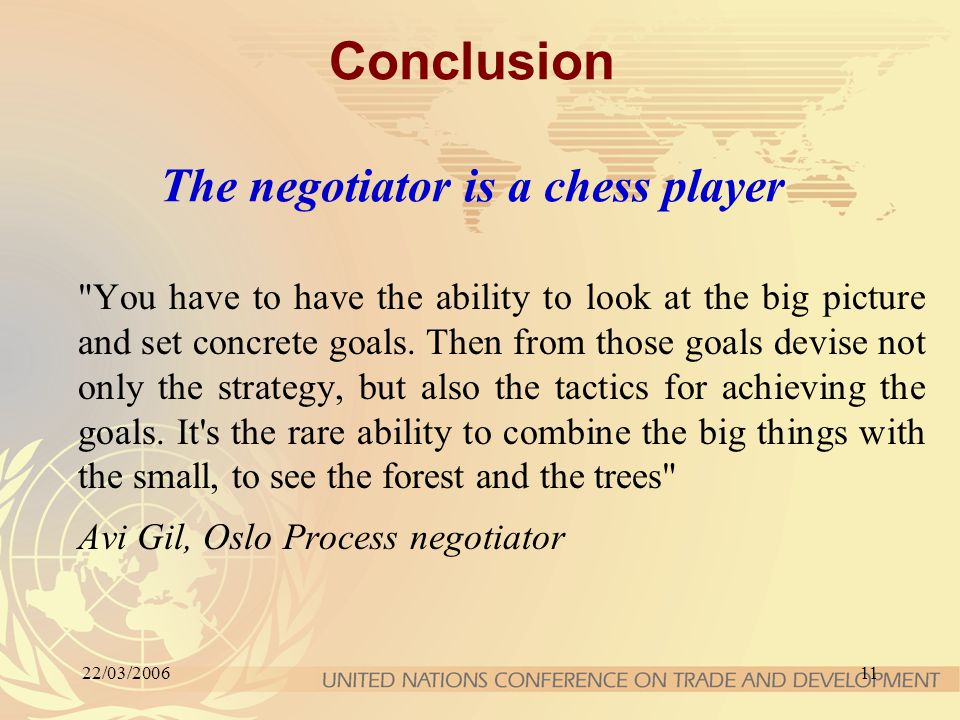 22/03/200611 Conclusion The negotiator is a chess player You have to have the ability to look at the big picture and set concrete goals.
