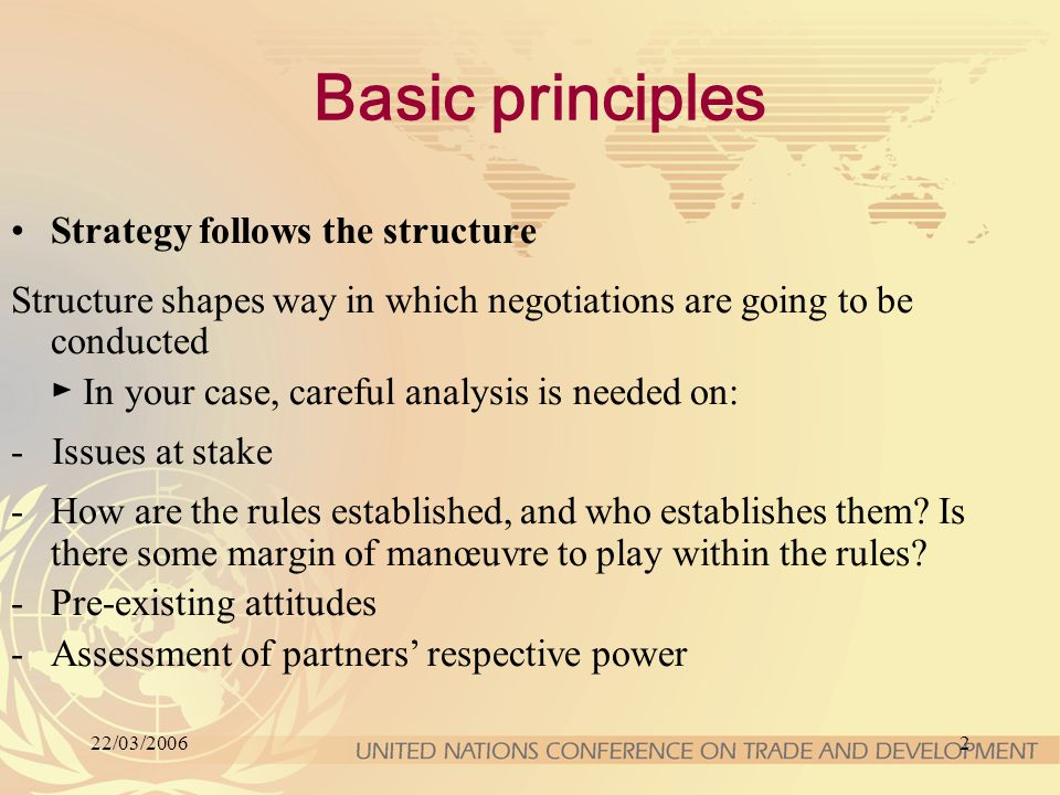 22/03/20062 Basic principles Strategy follows the structure Structure shapes way in which negotiations are going to be conducted ► In your case, careful analysis is needed on: - Issues at stake -How are the rules established, and who establishes them.