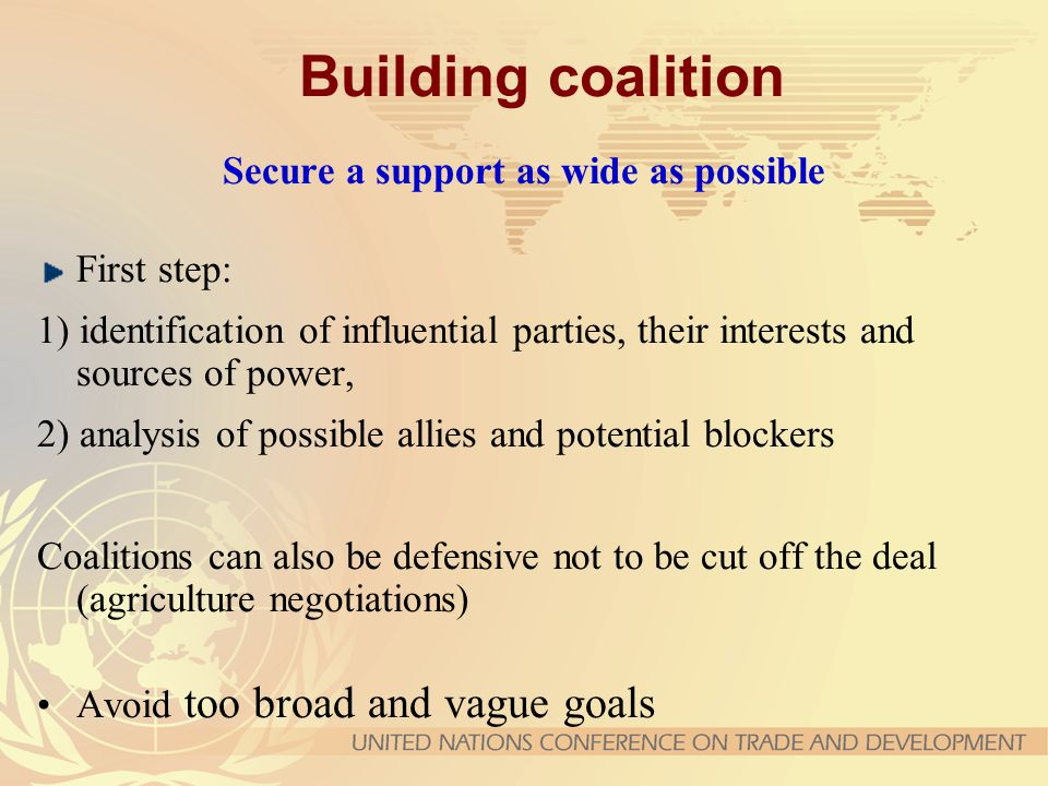 Building coalition Secure a support as wide as possible First step: 1) identification of influential parties, their interests and sources of power, 2)