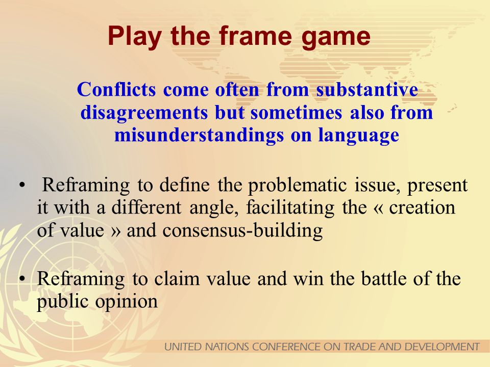 Play the frame game Conflicts come often from substantive disagreements but sometimes also from misunderstandings on language Reframing to define the problematic issue, present it with a different angle, facilitating the « creation of value » and consensus-building Reframing to claim value and win the battle of the public opinion