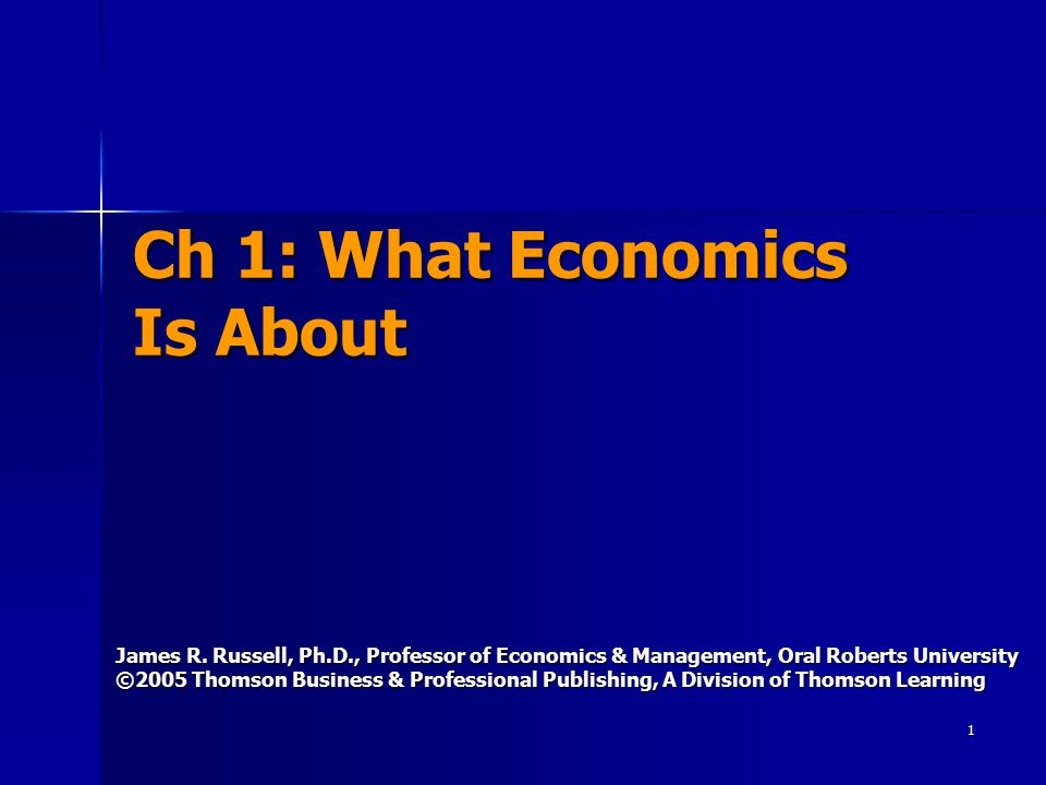 1 Ch 1: What Economics Is About James R. Russell, Ph.D., Professor of Economics & Management, Oral Roberts University ©2005 Thomson Business & Profess