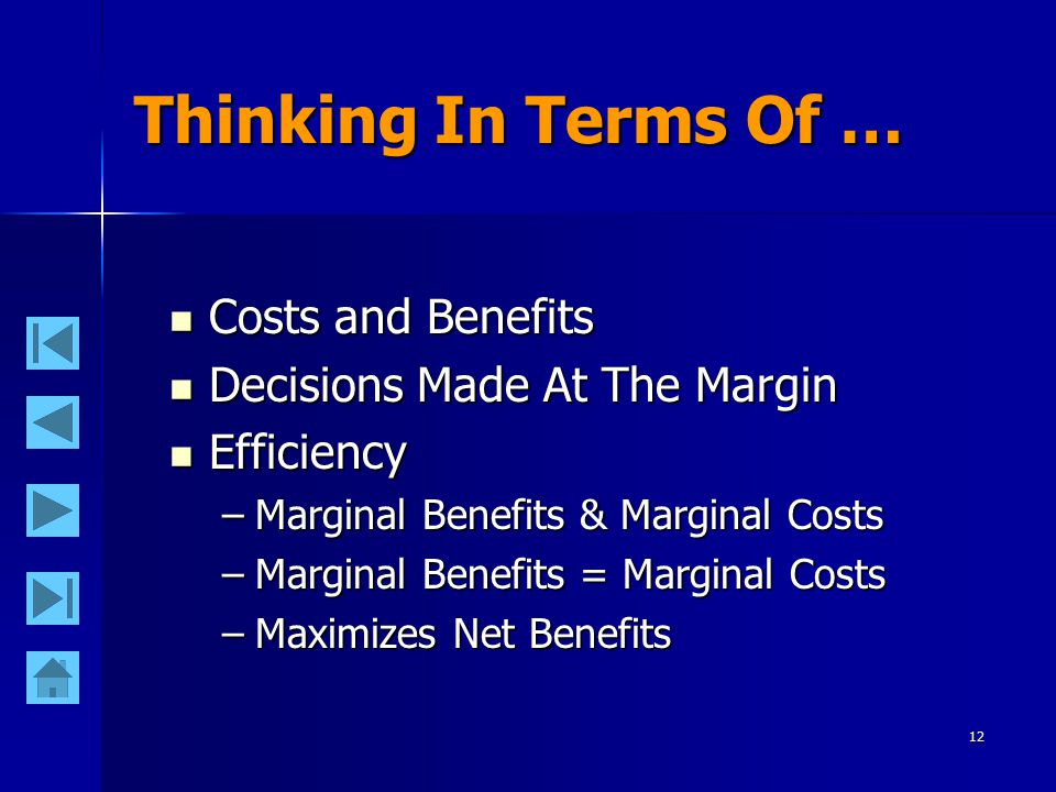 12 Thinking In Terms Of … Costs and Benefits Costs and Benefits Decisions Made At The Margin Decisions Made At The Margin Efficiency Efficiency –Marginal Benefits & Marginal Costs –Marginal Benefits = Marginal Costs –Maximizes Net Benefits