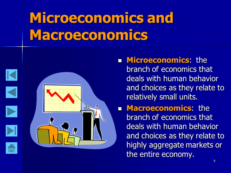 5 Microeconomics and Macroeconomics Microeconomics: the branch of economics that deals with human behavior and choices as they relate to relatively sm