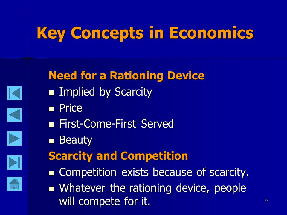 8 Key Concepts in Economics Need for a Rationing Device Implied by Scarcity Implied by Scarcity Price Price First-Come-First Served First-Come-First Served Beauty Beauty Scarcity and Competition Competition exists because of scarcity.