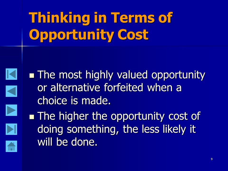 9 Thinking in Terms of Opportunity Cost The most highly valued opportunity or alternative forfeited when a choice is made. The most highly valued oppo