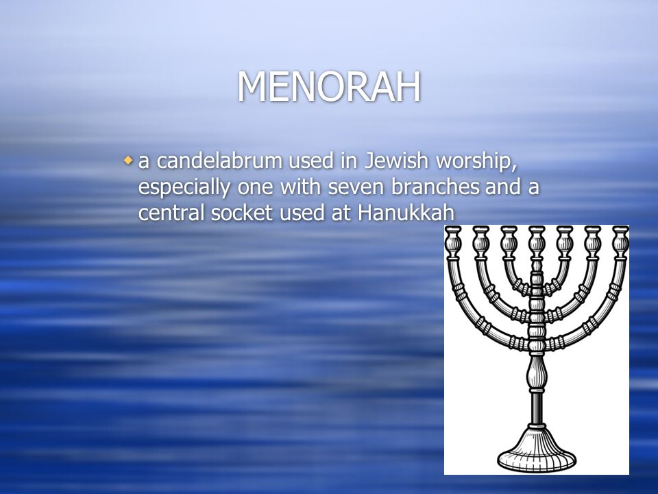 MENORAH  a candelabrum used in Jewish worship, especially one with seven branches and a central socket used at Hanukkah